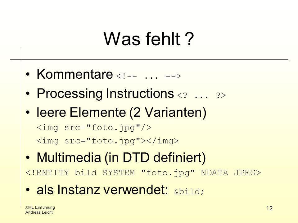 XML Einführung Andreas Leicht 12 Was fehlt ? Kommentare Processing Instructions leere Elemente (2 Varianten) Multimedia (in DTD definiert) als Instanz