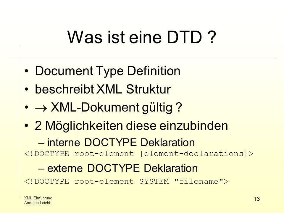 XML Einführung Andreas Leicht 13 Was ist eine DTD ? Document Type Definition beschreibt XML Struktur XML-Dokument gültig ? 2 Möglichkeiten diese einzu