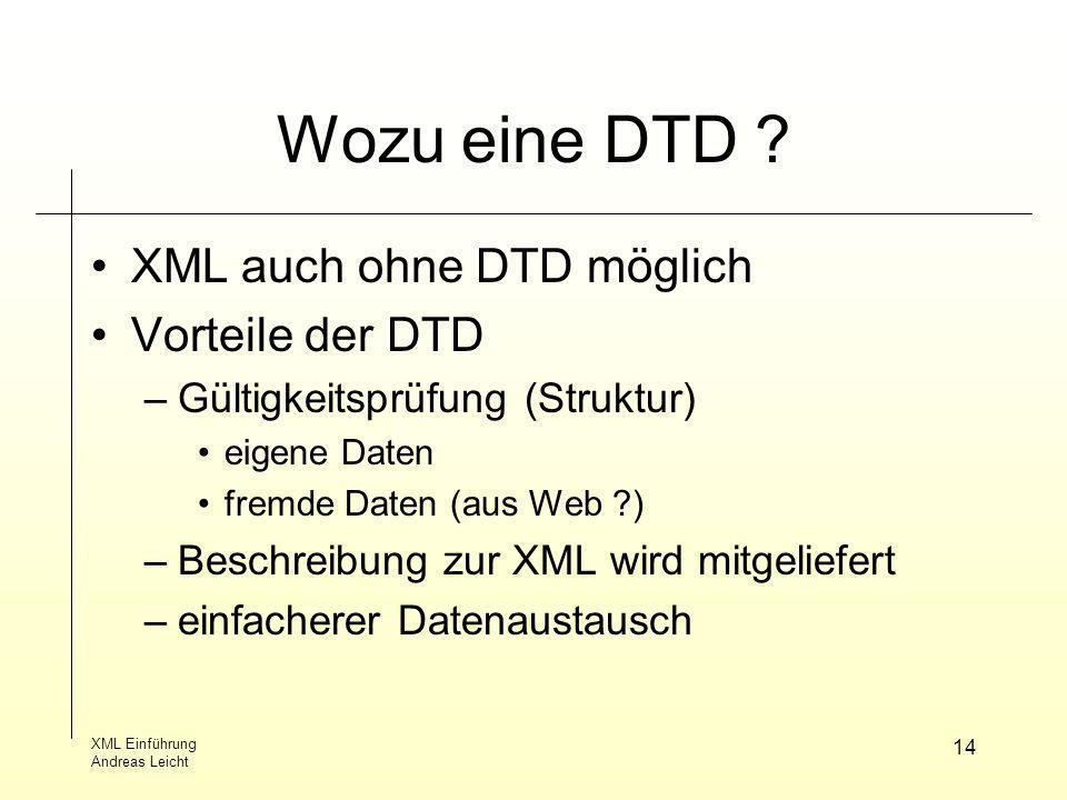 XML Einführung Andreas Leicht 14 Wozu eine DTD ? XML auch ohne DTD möglich Vorteile der DTD –Gültigkeitsprüfung (Struktur) eigene Daten fremde Daten (