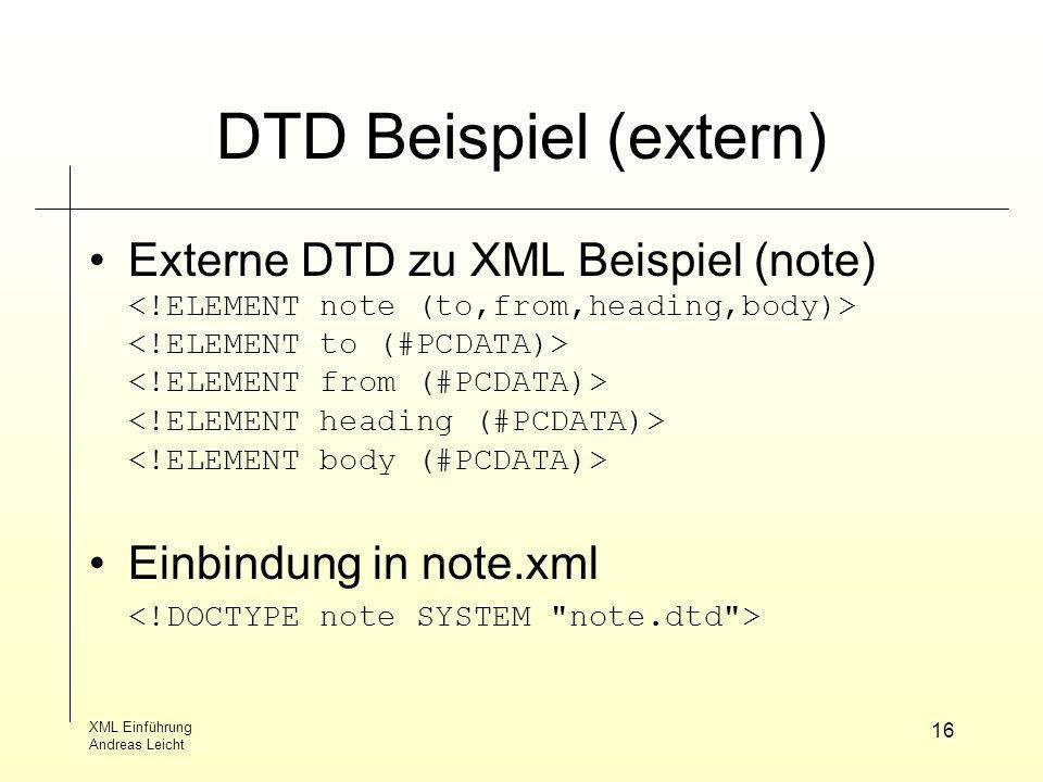 XML Einführung Andreas Leicht 16 DTD Beispiel (extern) Externe DTD zu XML Beispiel (note) Einbindung in note.xml