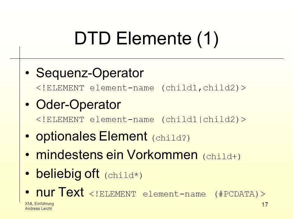 XML Einführung Andreas Leicht 17 DTD Elemente (1) Sequenz-Operator Oder-Operator optionales Element (child?) mindestens ein Vorkommen (child+) beliebi