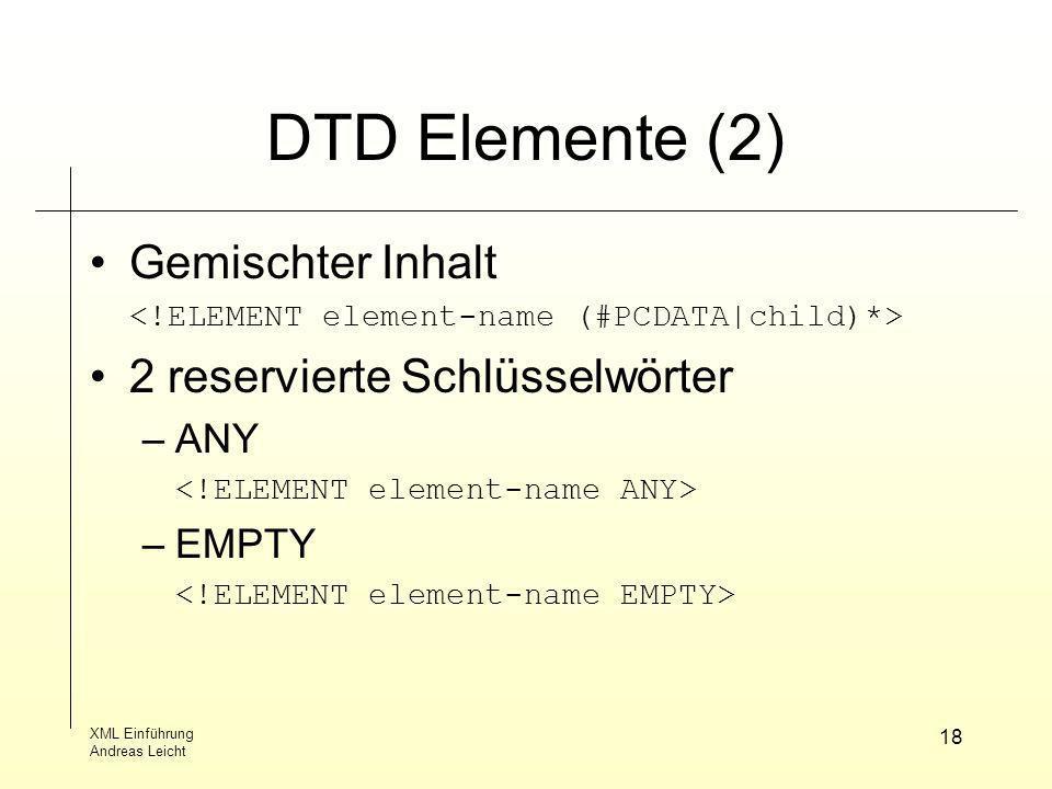 XML Einführung Andreas Leicht 18 DTD Elemente (2) Gemischter Inhalt 2 reservierte Schlüsselwörter –ANY –EMPTY
