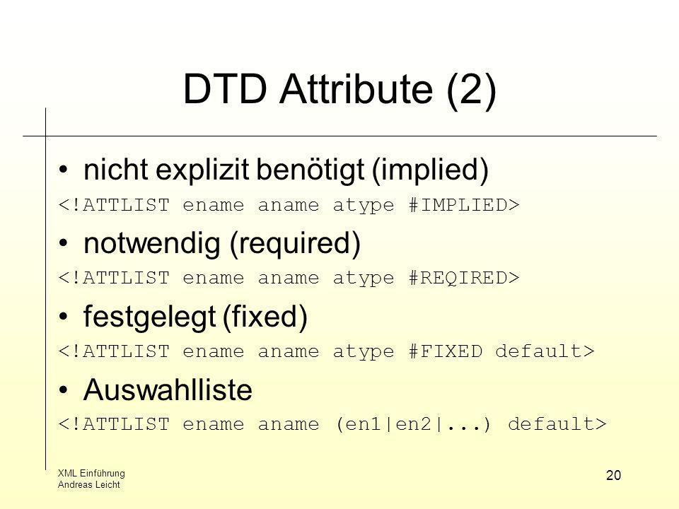 XML Einführung Andreas Leicht 20 DTD Attribute (2) nicht explizit benötigt (implied) notwendig (required) festgelegt (fixed) Auswahlliste