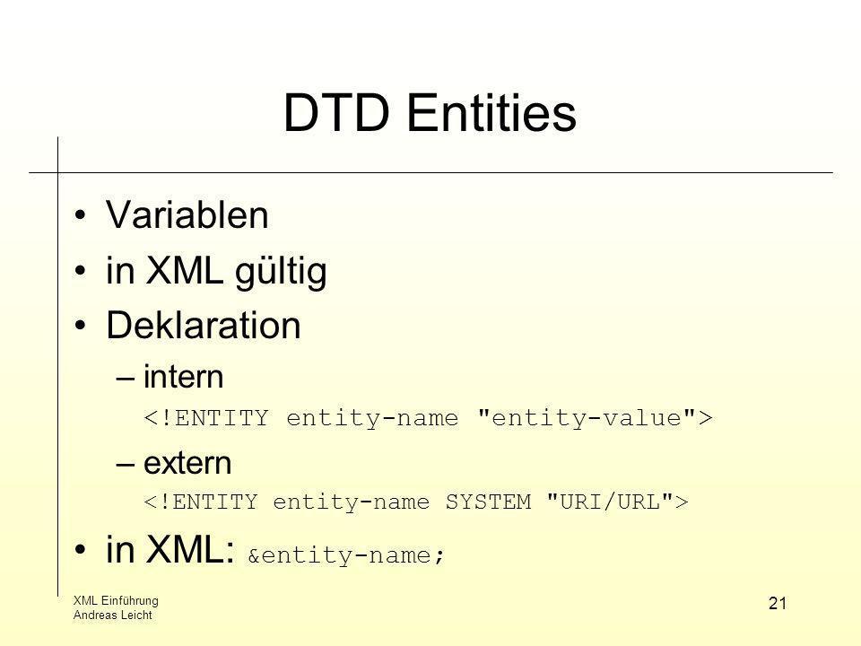 XML Einführung Andreas Leicht 21 DTD Entities Variablen in XML gültig Deklaration –intern –extern in XML: &entity-name;