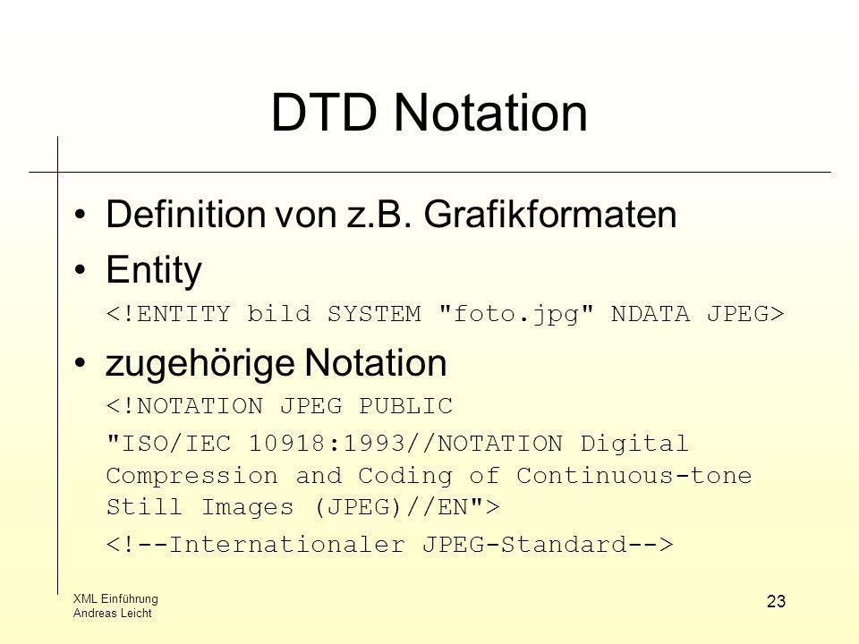 XML Einführung Andreas Leicht 23 DTD Notation Definition von z.B. Grafikformaten Entity zugehörige Notation <!NOTATION JPEG PUBLIC
