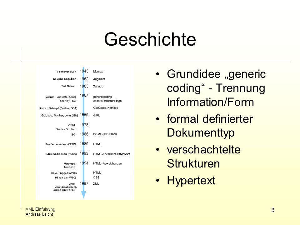 XML Einführung Andreas Leicht 3 Geschichte Grundidee generic coding - Trennung Information/Form formal definierter Dokumenttyp verschachtelte Struktur