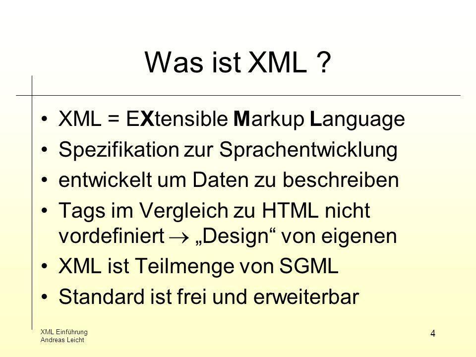 XML Einführung Andreas Leicht 4 Was ist XML ? XML = EXtensible Markup Language Spezifikation zur Sprachentwicklung entwickelt um Daten zu beschreiben