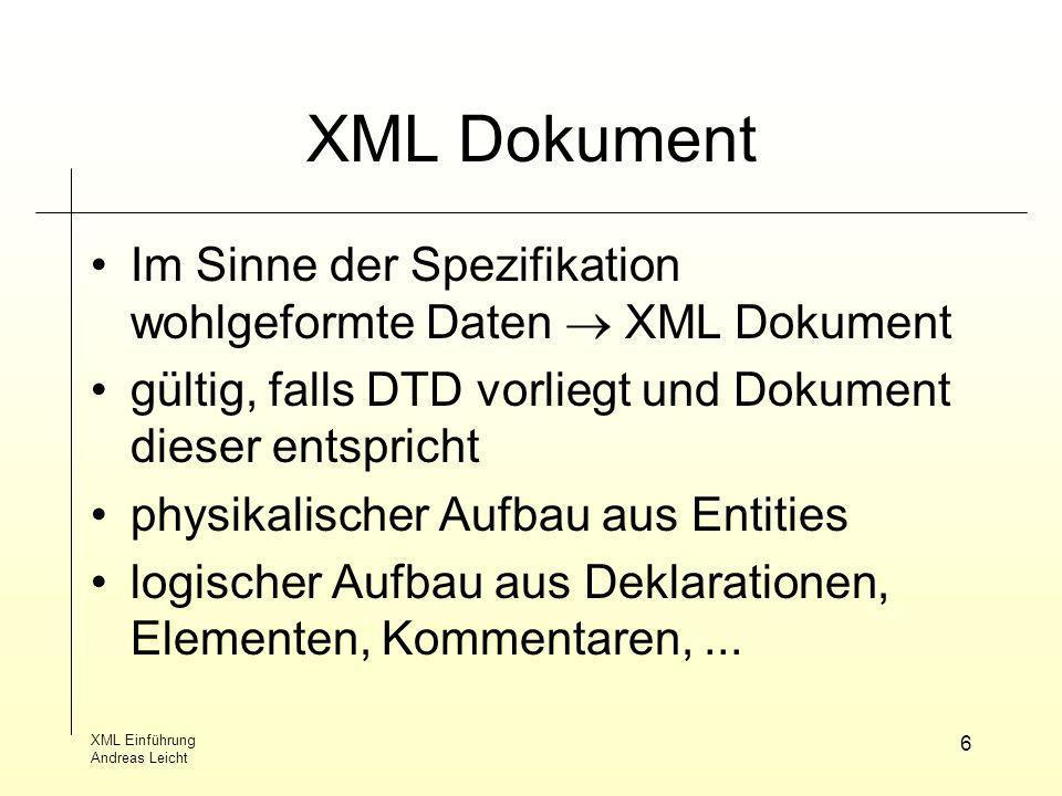XML Einführung Andreas Leicht 6 XML Dokument Im Sinne der Spezifikation wohlgeformte Daten XML Dokument gültig, falls DTD vorliegt und Dokument dieser
