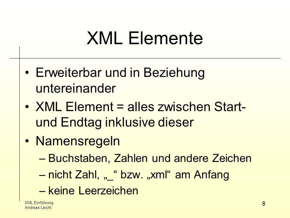 XML Einführung Andreas Leicht 8 XML Elemente Erweiterbar und in Beziehung untereinander XML Element = alles zwischen Start- und Endtag inklusive diese