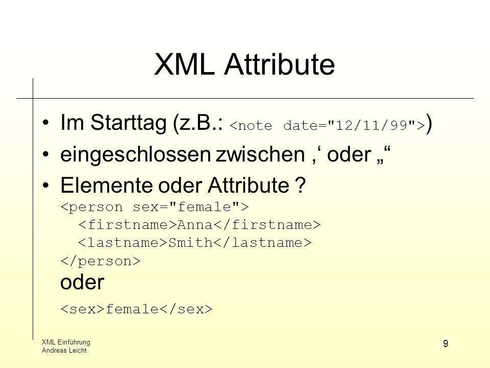 XML Einführung Andreas Leicht 9 XML Attribute Im Starttag (z.B.: ) eingeschlossen zwischen oder Elemente oder Attribute ? Anna Smith oder female