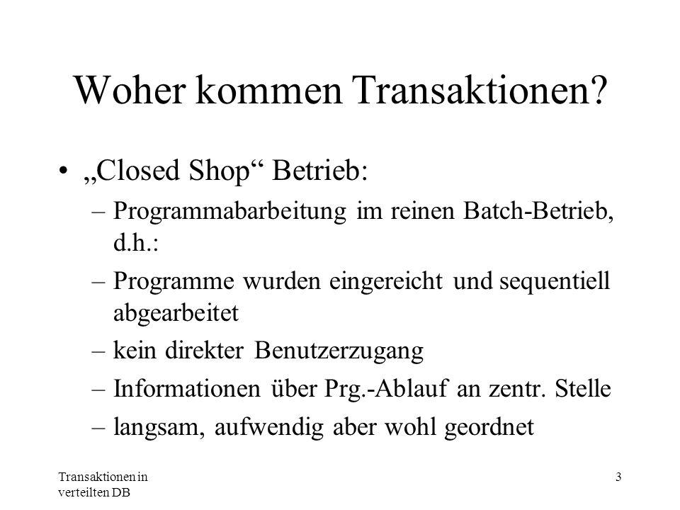 Transaktionen in verteilten DB 3 Woher kommen Transaktionen? Closed Shop Betrieb: –Programmabarbeitung im reinen Batch-Betrieb, d.h.: –Programme wurde