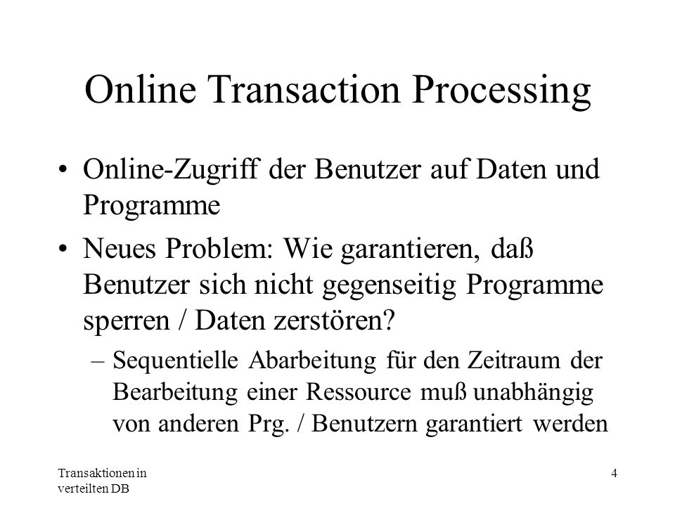 Transaktionen in verteilten DB 4 Online Transaction Processing Online-Zugriff der Benutzer auf Daten und Programme Neues Problem: Wie garantieren, daß
