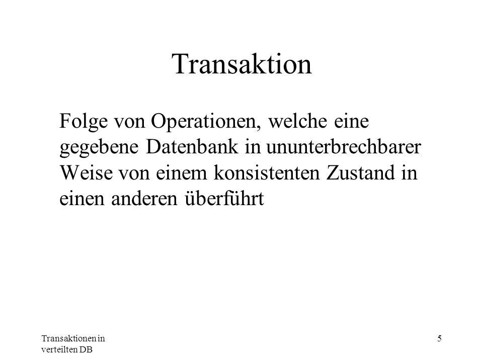 Transaktionen in verteilten DB 6 Anforderungen an Transaktionen Atomic - untrennbare Einheit; Alles oder nichts Consistent - System befindet danach entweder im Zustand vor oder nach der T.