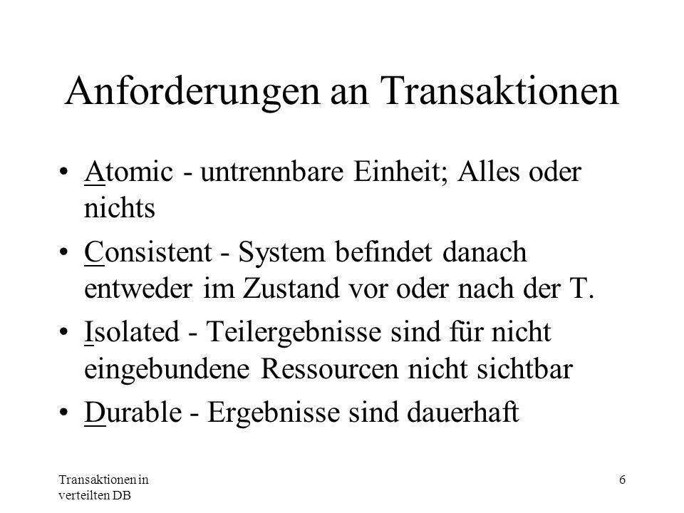 Transaktionen in verteilten DB 6 Anforderungen an Transaktionen Atomic - untrennbare Einheit; Alles oder nichts Consistent - System befindet danach en