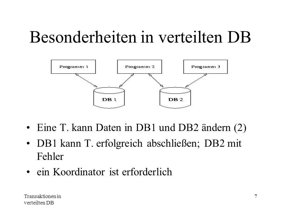 Transaktionen in verteilten DB 7 Besonderheiten in verteilten DB Eine T. kann Daten in DB1 und DB2 ändern (2) DB1 kann T. erfolgreich abschließen; DB2