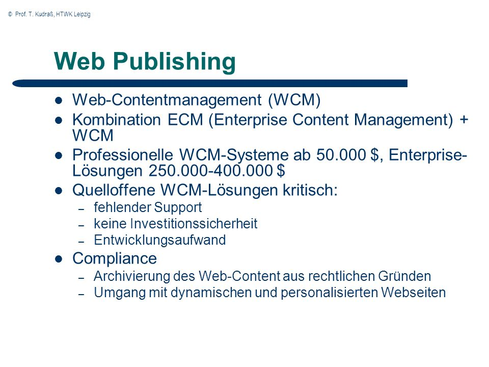 © Prof. T. Kudraß, HTWK Leipzig Web Publishing Web-Contentmanagement (WCM) Kombination ECM (Enterprise Content Management) + WCM Professionelle WCM-Sy