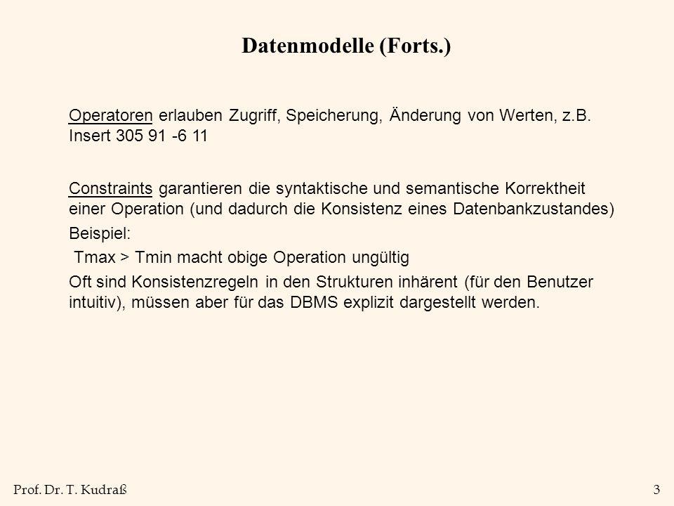 Prof. Dr. T. Kudraß3 Datenmodelle (Forts.) Constraints garantieren die syntaktische und semantische Korrektheit einer Operation (und dadurch die Konsi