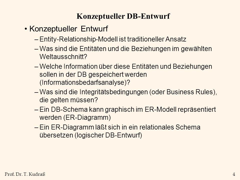 Prof. Dr. T. Kudraß4 Konzeptueller DB-Entwurf Konzeptueller Entwurf –Entity-Relationship-Modell ist traditioneller Ansatz –Was sind die Entitäten und