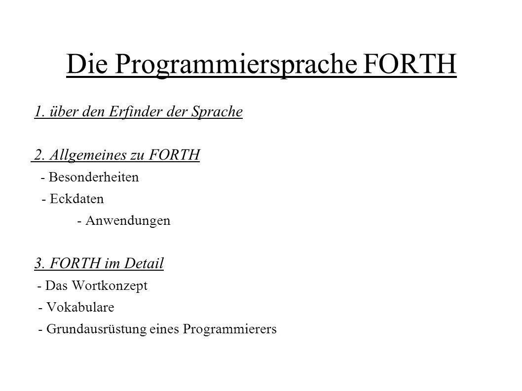Die Programmiersprache FORTH 1. über den Erfinder der Sprache 2. Allgemeines zu FORTH - Besonderheiten - Eckdaten - Anwendungen 3. FORTH im Detail - D