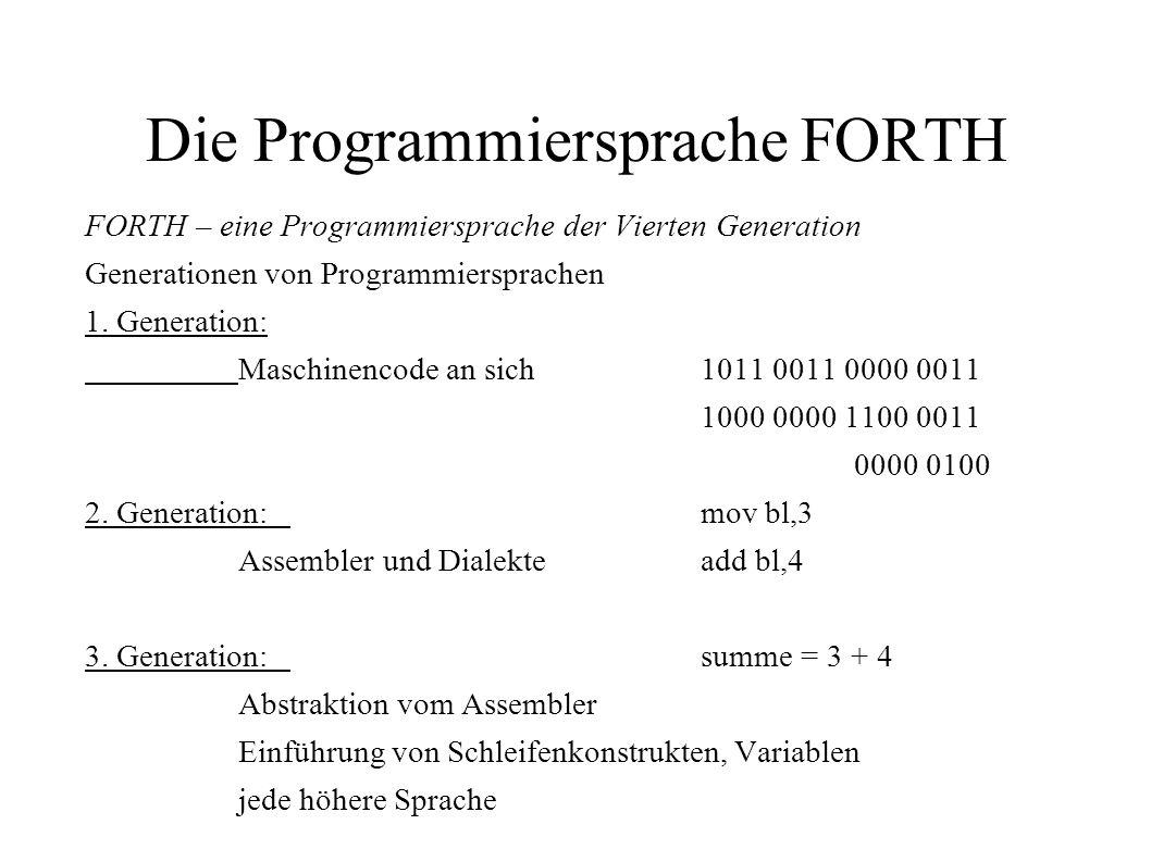 Die Programmiersprache FORTH FORTH – eine Programmiersprache der Vierten Generation Generationen von Programmiersprachen 1. Generation: Maschinencode