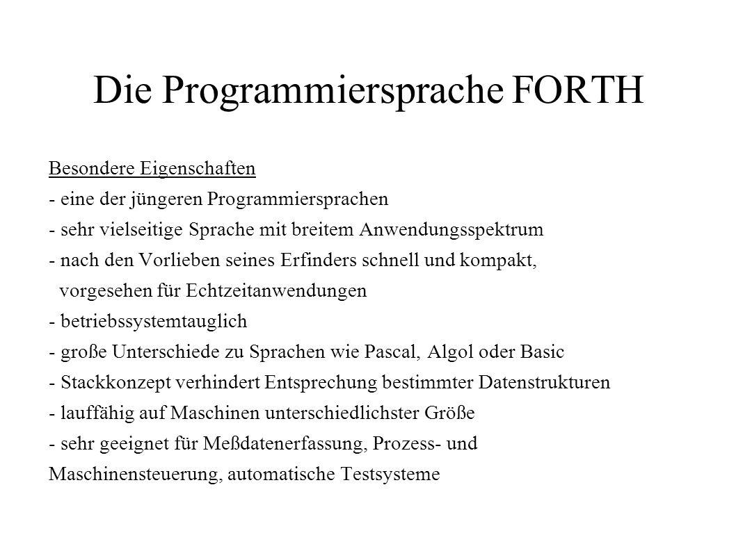 Die Programmiersprache FORTH Besondere Eigenschaften - eine der jüngeren Programmiersprachen - sehr vielseitige Sprache mit breitem Anwendungsspektrum