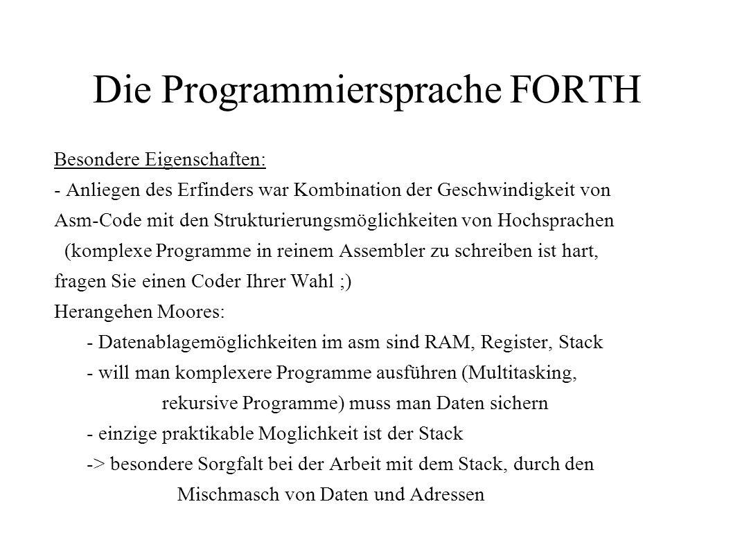 Die Programmiersprache FORTH Besondere Eigenschaften: - Anliegen des Erfinders war Kombination der Geschwindigkeit von Asm-Code mit den Strukturierung