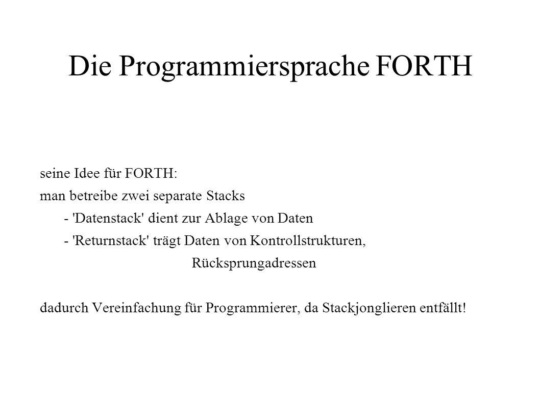 Die Programmiersprache FORTH seine Idee für FORTH: man betreibe zwei separate Stacks - 'Datenstack' dient zur Ablage von Daten - 'Returnstack' trägt D
