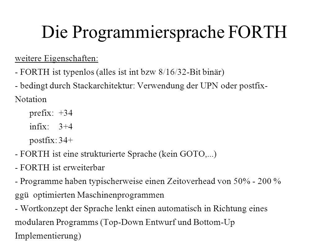 Die Programmiersprache FORTH weitere Eigenschaften: - FORTH ist typenlos (alles ist int bzw 8/16/32-Bit binär) - bedingt durch Stackarchitektur: Verwe