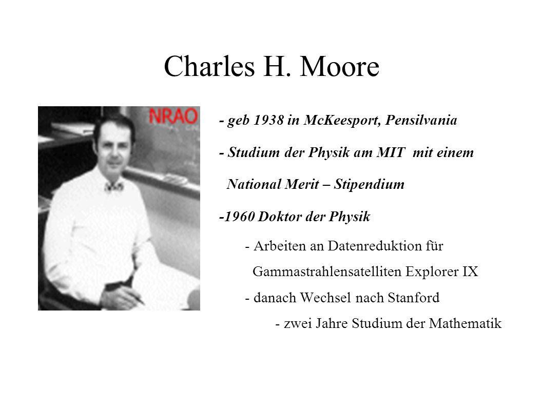 Charles H. Moore - geb 1938 in McKeesport, Pensilvania - Studium der Physik am MIT mit einem National Merit – Stipendium -1960 Doktor der Physik - Arb