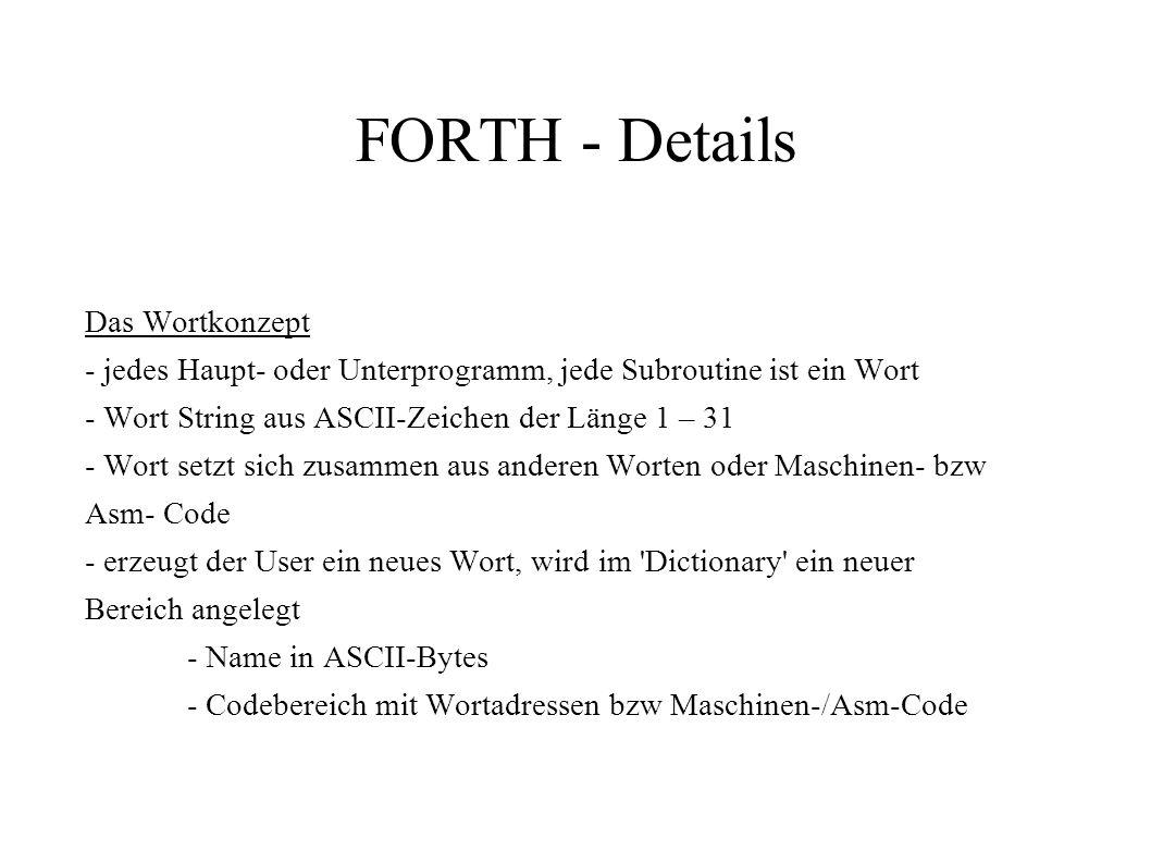 FORTH - Details Das Wortkonzept - jedes Haupt- oder Unterprogramm, jede Subroutine ist ein Wort - Wort String aus ASCII-Zeichen der Länge 1 – 31 - Wor
