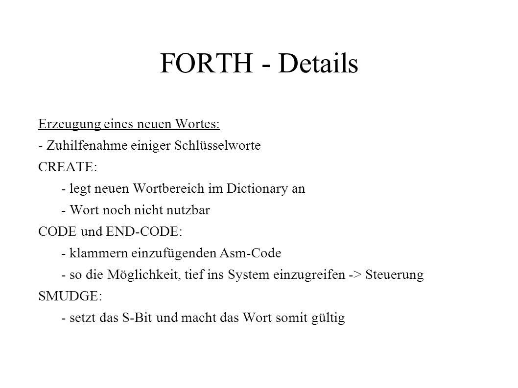 FORTH - Details Erzeugung eines neuen Wortes: - Zuhilfenahme einiger Schlüsselworte CREATE: - legt neuen Wortbereich im Dictionary an - Wort noch nich