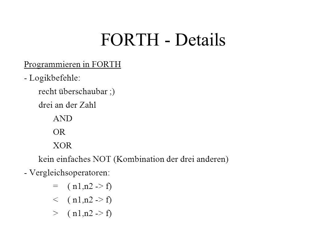 FORTH - Details Programmieren in FORTH - Logikbefehle: recht überschaubar ;) drei an der Zahl AND OR XOR kein einfaches NOT (Kombination der drei ande