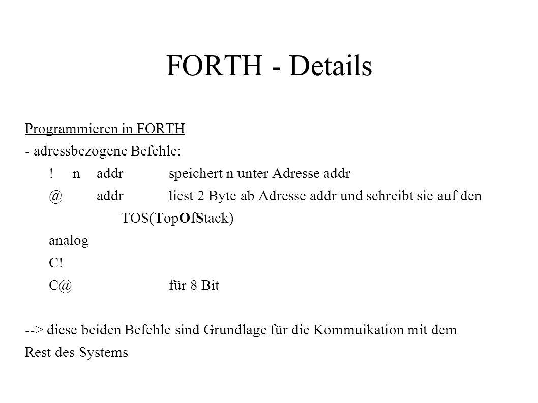 FORTH - Details Programmieren in FORTH - adressbezogene Befehle: !naddrspeichert n unter Adresse addr @addrliest 2 Byte ab Adresse addr und schreibt s