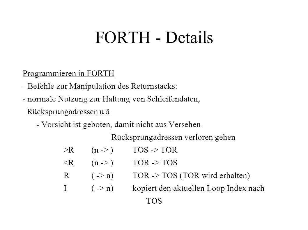 FORTH - Details Programmieren in FORTH - Befehle zur Manipulation des Returnstacks: - normale Nutzung zur Haltung von Schleifendaten, Rücksprungadress