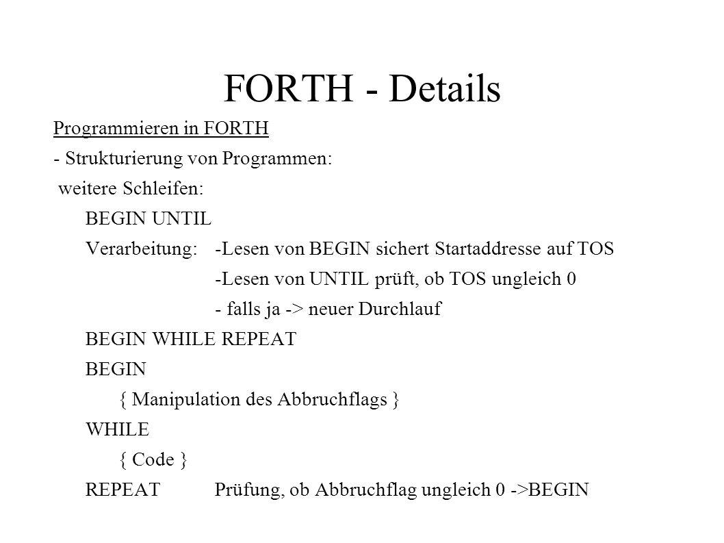 FORTH - Details Programmieren in FORTH - Strukturierung von Programmen: weitere Schleifen: BEGIN UNTIL Verarbeitung: -Lesen von BEGIN sichert Startadd