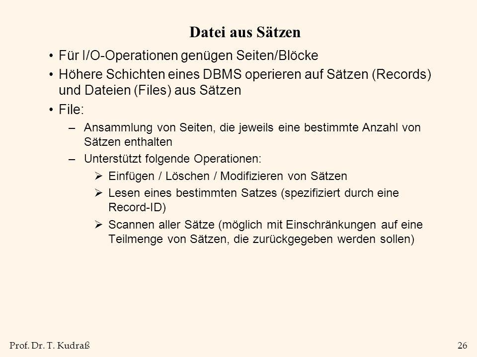 Prof. Dr. T. Kudraß26 Datei aus Sätzen Für I/O-Operationen genügen Seiten/Blöcke Höhere Schichten eines DBMS operieren auf Sätzen (Records) und Dateie