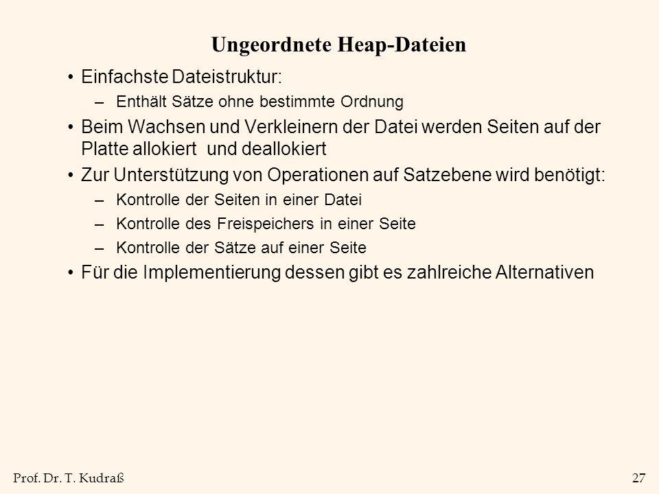 Prof. Dr. T. Kudraß27 Ungeordnete Heap-Dateien Einfachste Dateistruktur: –Enthält Sätze ohne bestimmte Ordnung Beim Wachsen und Verkleinern der Datei