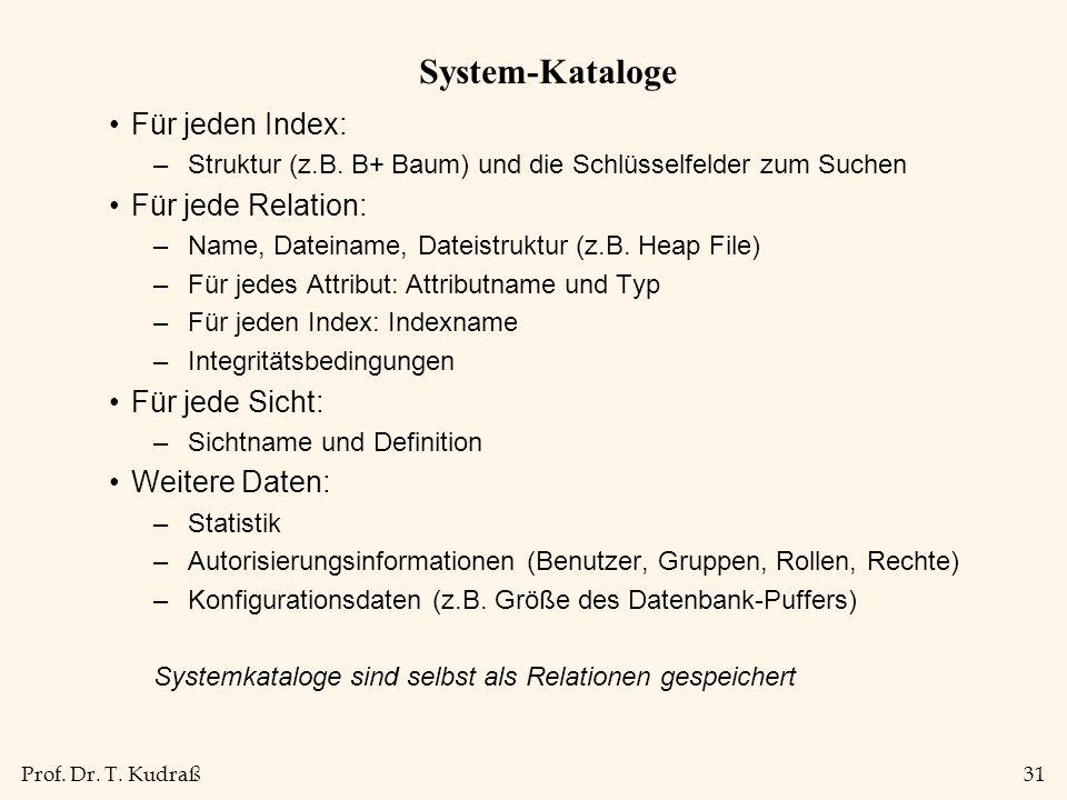 Prof. Dr. T. Kudraß31 System-Kataloge Für jeden Index: –Struktur (z.B. B+ Baum) und die Schlüsselfelder zum Suchen Für jede Relation: –Name, Dateiname