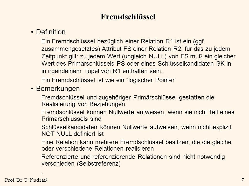 Prof. Dr. T. Kudraß7 Fremdschlüssel Definition Ein Fremdschlüssel bezüglich einer Relation R1 ist ein (ggf. zusammengesetztes) Attribut FS einer Relat