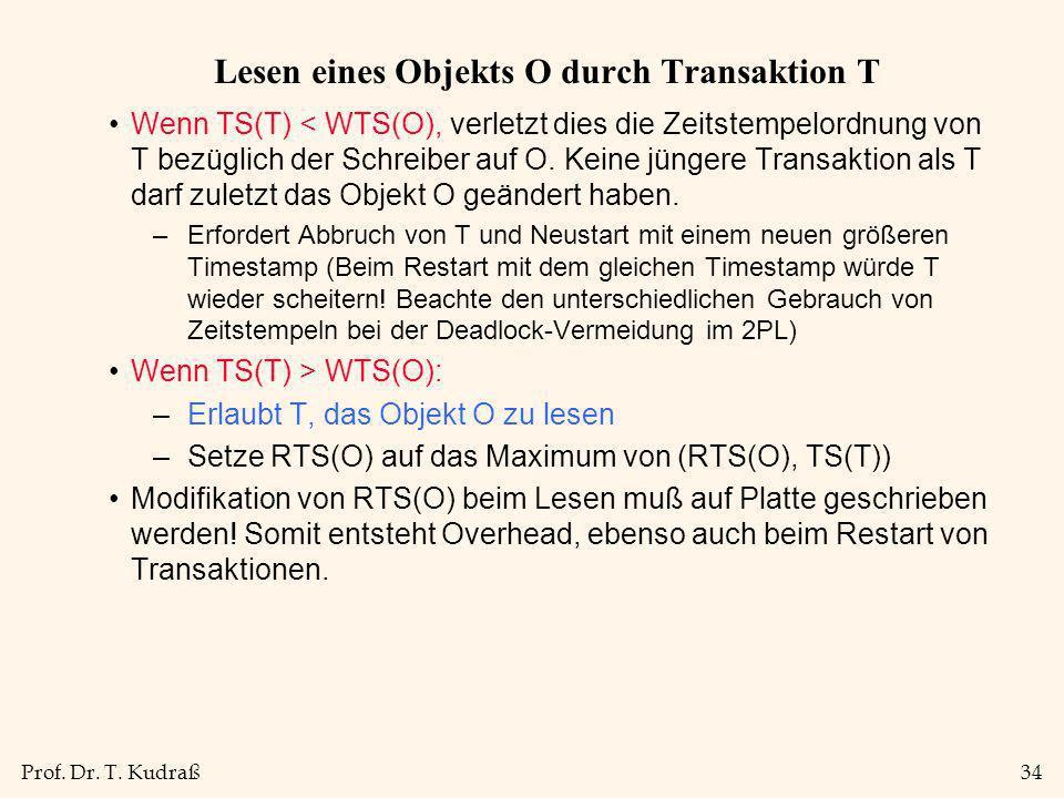 Prof. Dr. T. Kudraß34 Lesen eines Objekts O durch Transaktion T Wenn TS(T) < WTS(O), verletzt dies die Zeitstempelordnung von T bezüglich der Schreibe