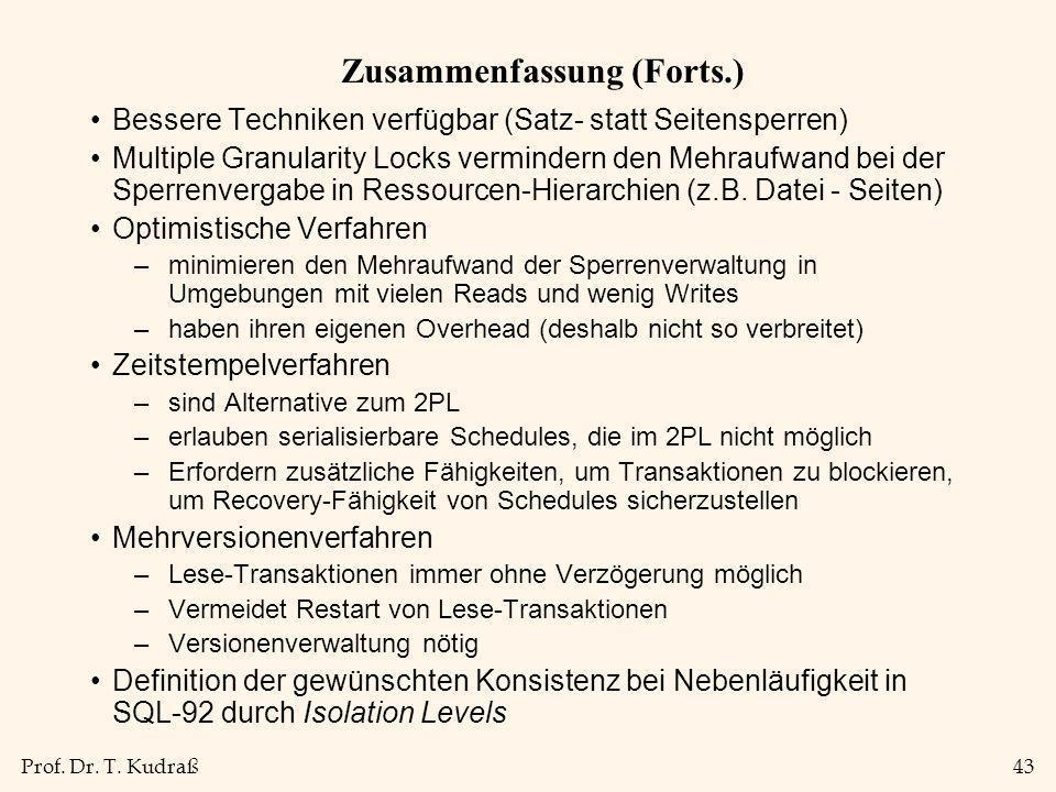 Prof. Dr. T. Kudraß43 Zusammenfassung (Forts.) Bessere Techniken verfügbar (Satz- statt Seitensperren) Multiple Granularity Locks vermindern den Mehra
