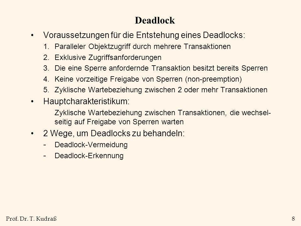 Prof. Dr. T. Kudraß8 Deadlock Voraussetzungen für die Entstehung eines Deadlocks: 1.Paralleler Objektzugriff durch mehrere Transaktionen 2.Exklusive Z