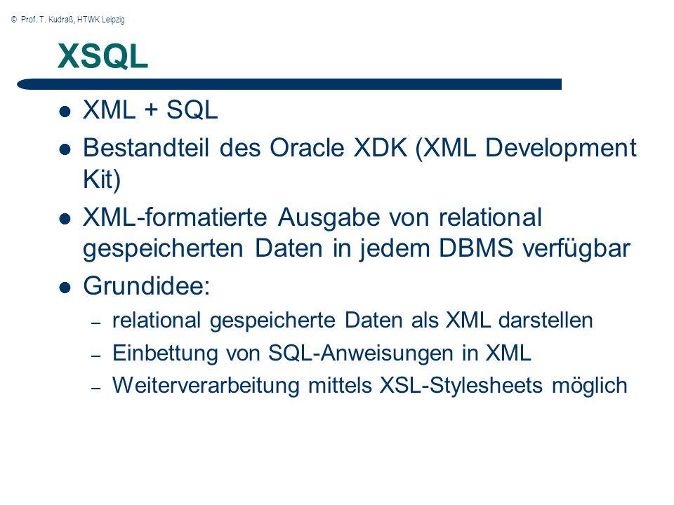 © Prof. T. Kudraß, HTWK Leipzig XSQL XML + SQL Bestandteil des Oracle XDK (XML Development Kit) XML-formatierte Ausgabe von relational gespeicherten D