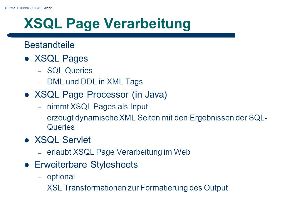 © Prof. T. Kudraß, HTWK Leipzig XSQL Page Verarbeitung Bestandteile XSQL Pages – SQL Queries – DML und DDL in XML Tags XSQL Page Processor (in Java) –