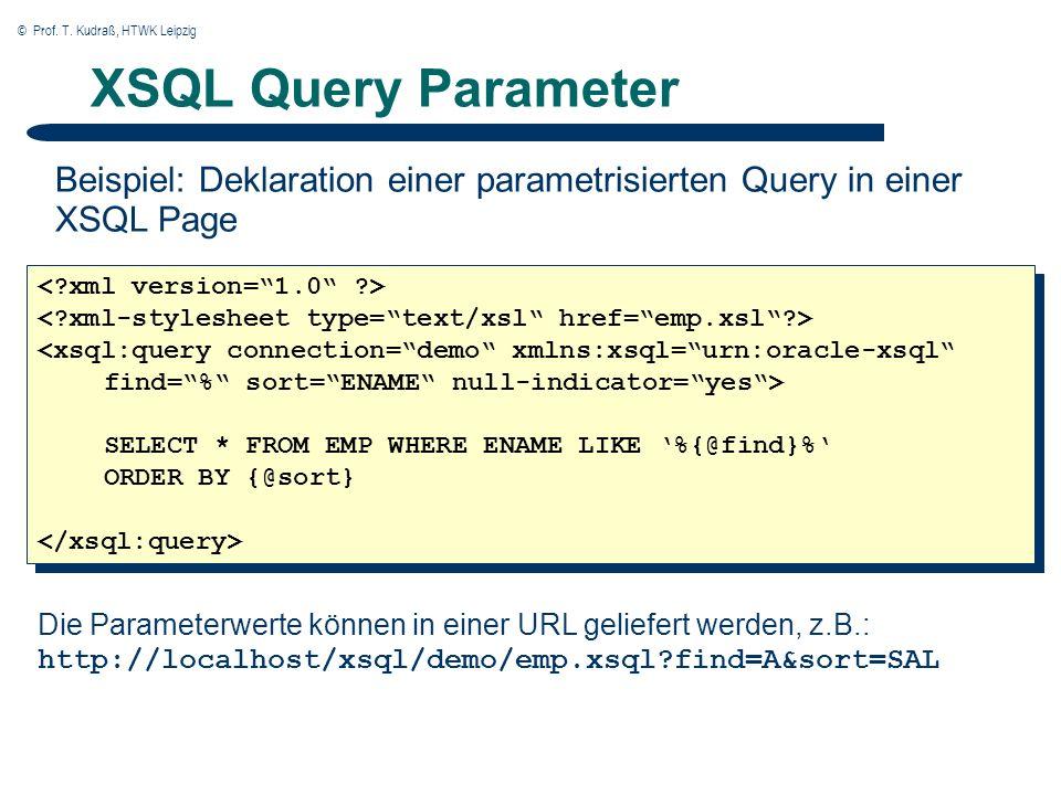 © Prof. T. Kudraß, HTWK Leipzig XSQL Query Parameter Beispiel: Deklaration einer parametrisierten Query in einer XSQL Page Die Parameterwerte können i