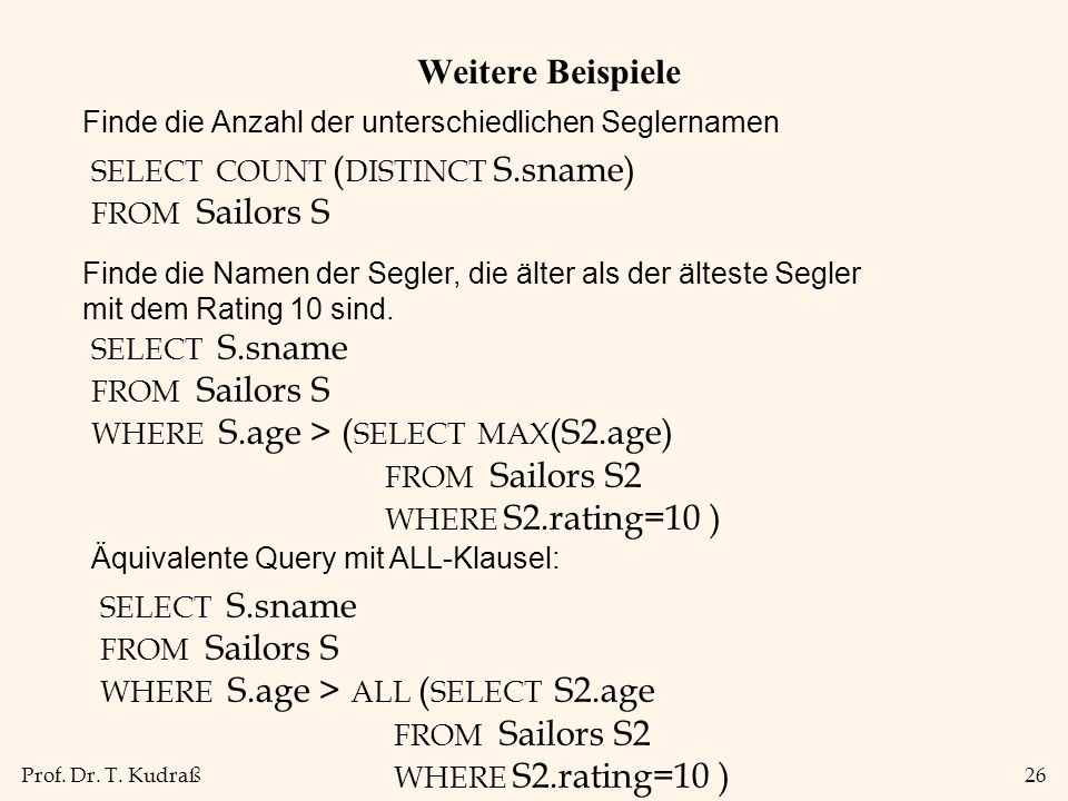 Prof. Dr. T. Kudraß26 Weitere Beispiele SELECT S.sname FROM Sailors S WHERE S.age > ( SELECT MAX (S2.age) FROM Sailors S2 WHERE S2.rating=10 ) SELECT