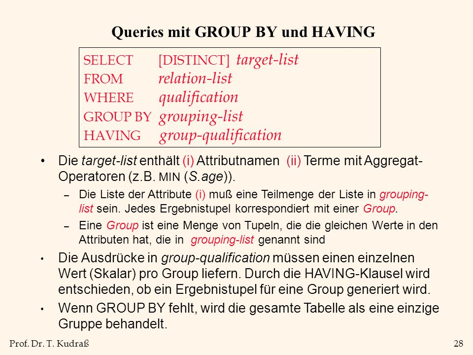 Prof. Dr. T. Kudraß28 Queries mit GROUP BY und HAVING SELECT [DISTINCT] target-list FROM relation-list WHERE qualification GROUP BY grouping-list HAVI