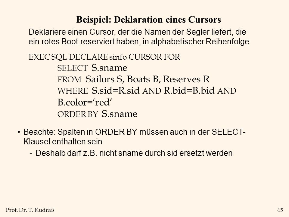 Prof. Dr. T. Kudraß45 Beispiel: Deklaration eines Cursors EXEC SQL DECLARE sinfo CURSOR FOR SELECT S.sname FROM Sailors S, Boats B, Reserves R WHERE S