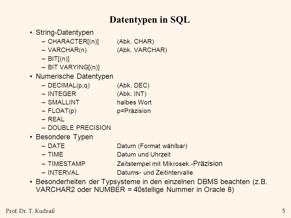 Prof. Dr. T. Kudraß5 Datentypen in SQL String-Datentypen –CHARACTER[(n)](Abk. CHAR) –VARCHAR(n)(Abk. VARCHAR) –BIT[(n)] –BIT VARYING[(n)] Numerische D
