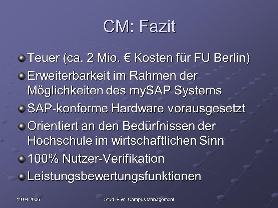 19.04.2006Stud.IP vs. Campus Management CM: Fazit Teuer (ca. 2 Mio. Kosten für FU Berlin) Erweiterbarkeit im Rahmen der Möglichkeiten des mySAP System